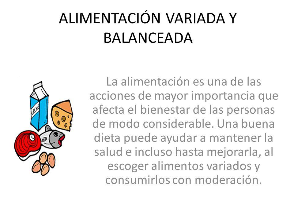 ALIMENTACIÓN VARIADA Y BALANCEADA La alimentación es una de las acciones de mayor importancia que afecta el bienestar de las personas de modo consider