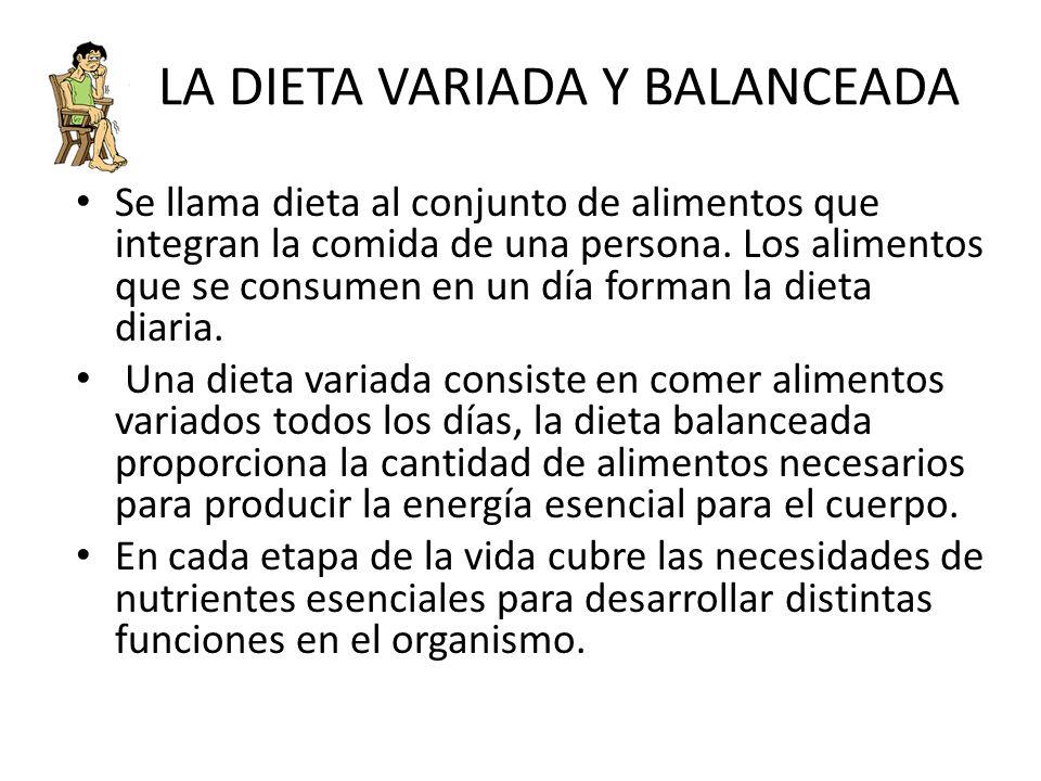 LA DIETA VARIADA Y BALANCEADA Se llama dieta al conjunto de alimentos que integran la comida de una persona. Los alimentos que se consumen en un día f