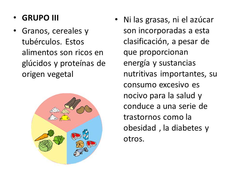 GRUPO III Granos, cereales y tubérculos. Estos alimentos son ricos en glúcidos y proteínas de origen vegetal Ni las grasas, ni el azúcar son incorpora