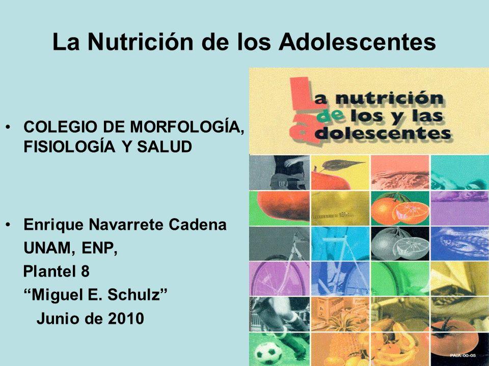 La Nutrición de los Adolescentes COLEGIO DE MORFOLOGÍA, FISIOLOGÍA Y SALUD Enrique Navarrete Cadena UNAM, ENP, Plantel 8 Miguel E. Schulz Junio de 201