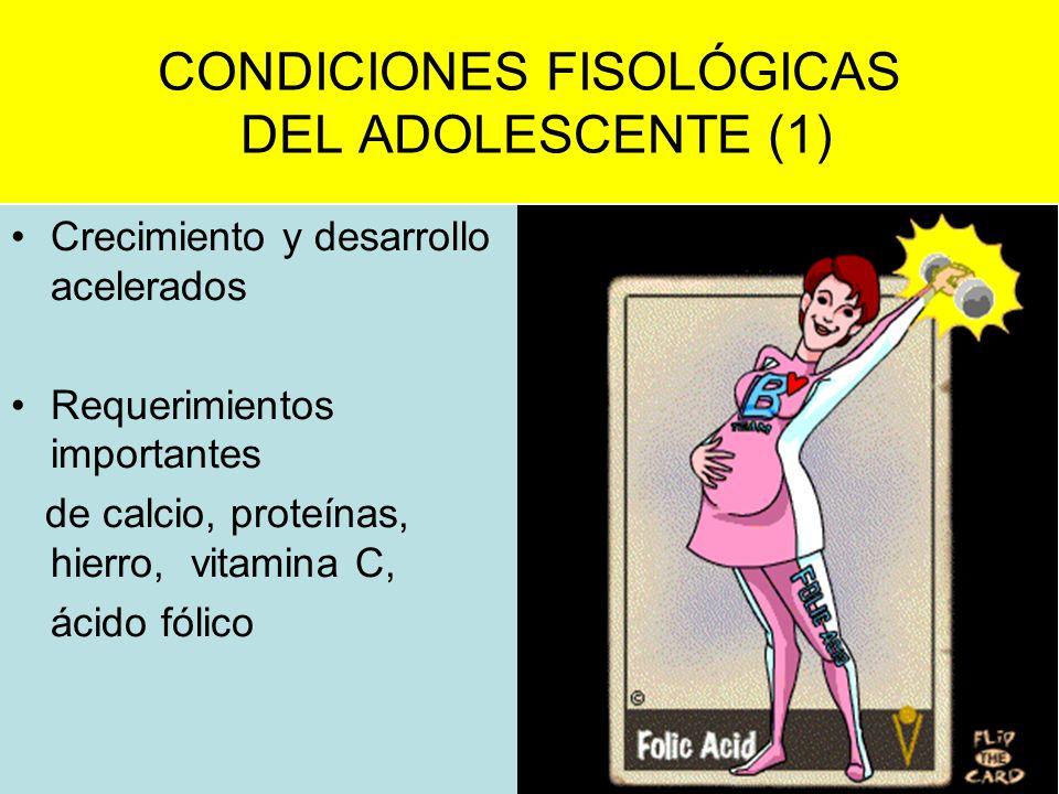 CONDICIONES FISOLÓGICAS DEL ADOLESCENTE (1) Crecimiento y desarrollo acelerados Requerimientos importantes de calcio, proteínas, hierro, vitamina C, á