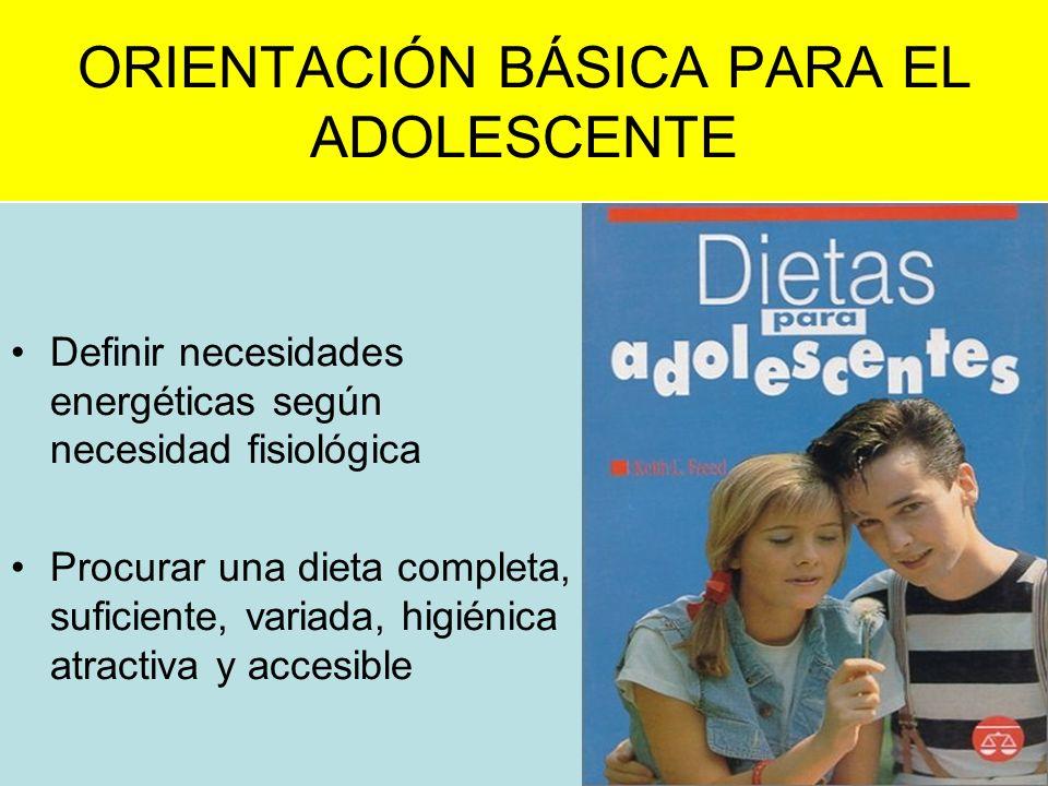 ORIENTACIÓN BÁSICA PARA EL ADOLESCENTE Definir necesidades energéticas según necesidad fisiológica Procurar una dieta completa, suficiente, variada, h