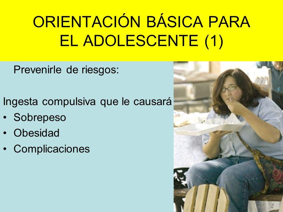 ORIENTACIÓN BÁSICA PARA EL ADOLESCENTE (1) Prevenirle de riesgos: Ingesta compulsiva que le causará Sobrepeso Obesidad Complicaciones