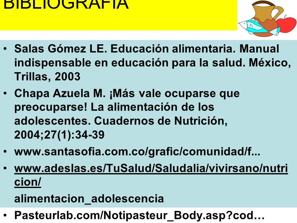 BIBLIOGRAFÍA Salas Gómez LE. Educación alimentaria. Manual indispensable en educación para la salud. México, Trillas, 2003 Chapa Azuela M. ¡Más vale o