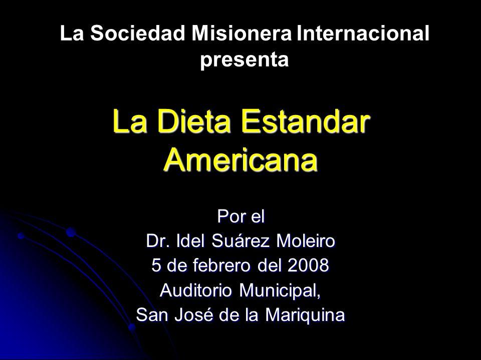 La Dieta Estandar Americana Por el Dr. Idel Suárez Moleiro 5 de febrero del 2008 Auditorio Municipal, San José de la Mariquina La Sociedad Misionera I