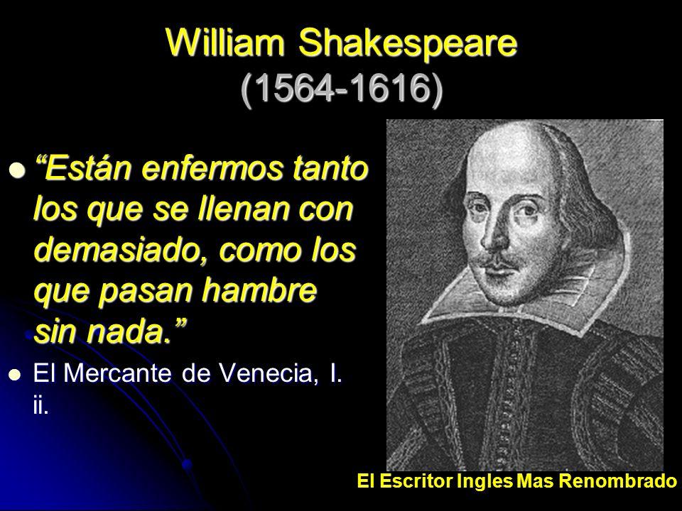 William Shakespeare (1564-1616) Están enfermos tanto los que se llenan con demasiado, como los que pasan hambre sin nada. Están enfermos tanto los que