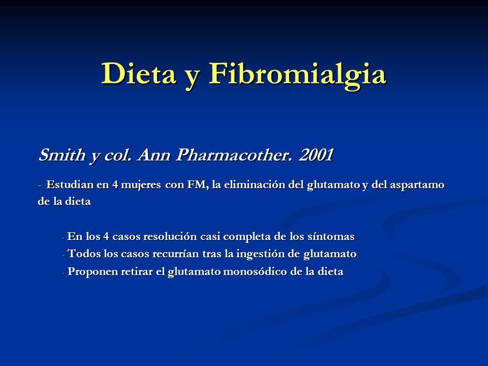 Dieta y Fibromialgia Smith y col. Ann Pharmacother. 2001 - Estudian en 4 mujeres con FM, la eliminación del glutamato y del aspartamo de la dieta - En