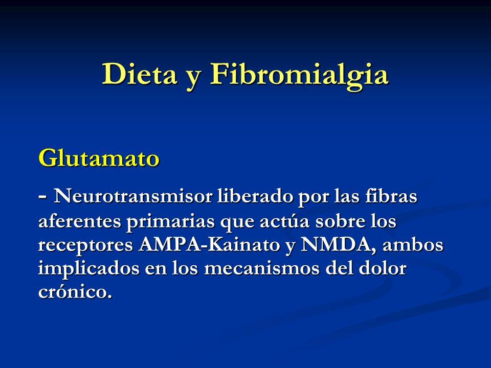 Dieta y Fibromialgia Glutamato - Neurotransmisor liberado por las fibras aferentes primarias que actúa sobre los receptores AMPA-Kainato y NMDA, ambos