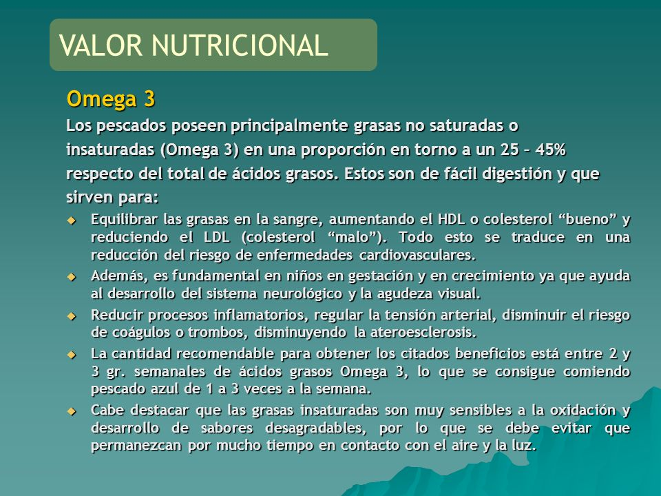 Omega 3 Los pescados poseen principalmente grasas no saturadas o insaturadas (Omega 3) en una proporción en torno a un 25 – 45% respecto del total de