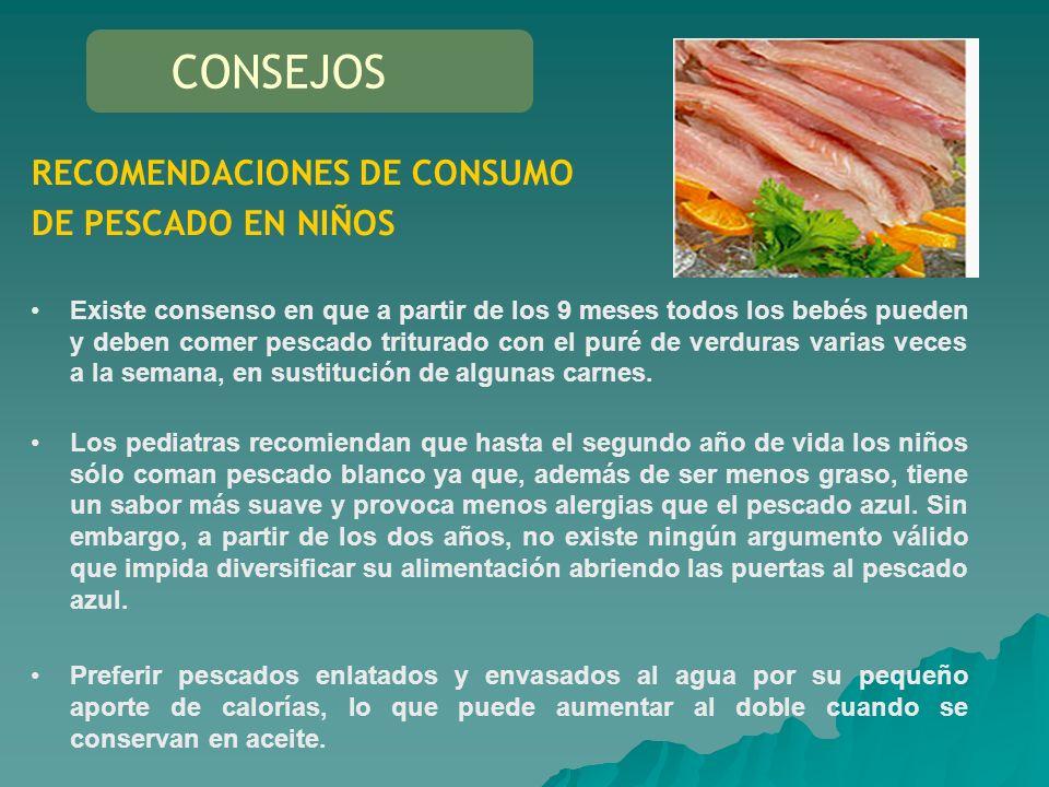 RECOMENDACIONES DE CONSUMO DE PESCADO EN NIÑOS Existe consenso en que a partir de los 9 meses todos los bebés pueden y deben comer pescado triturado c