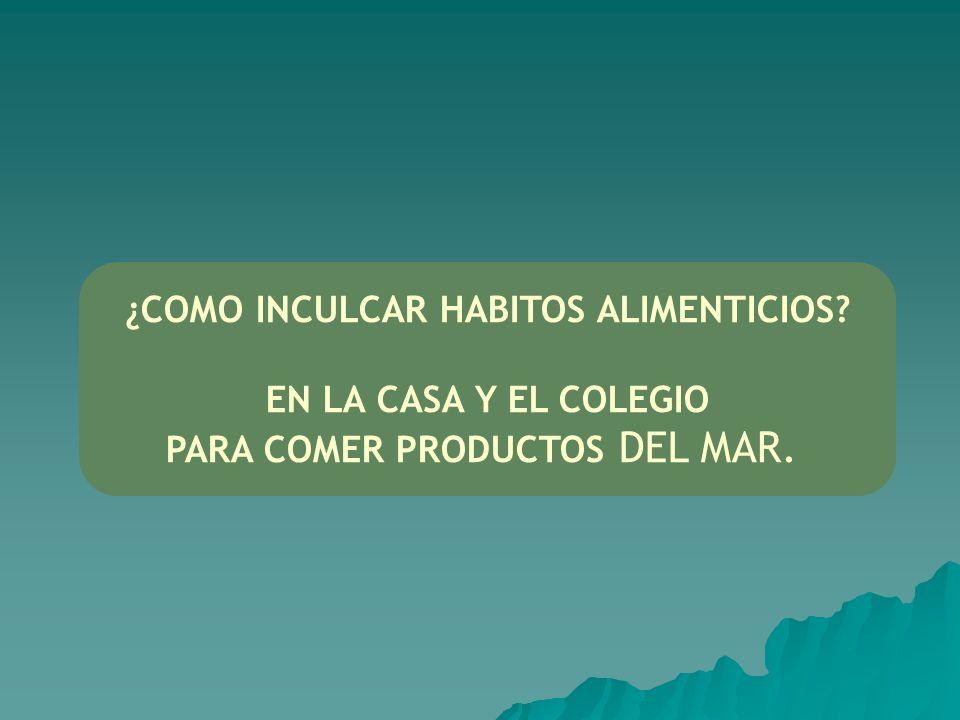 ¿COMO INCULCAR HABITOS ALIMENTICIOS? EN LA CASA Y EL COLEGIO PARA COMER PRODUCTOS DEL MAR.