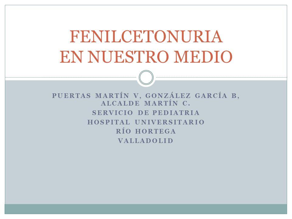 PUERTAS MARTÍN V, GONZÁLEZ GARCÍA B, ALCALDE MARTÍN C. SERVICIO DE PEDIATRIA HOSPITAL UNIVERSITARIO RÍO HORTEGA VALLADOLID FENILCETONURIA EN NUESTRO M