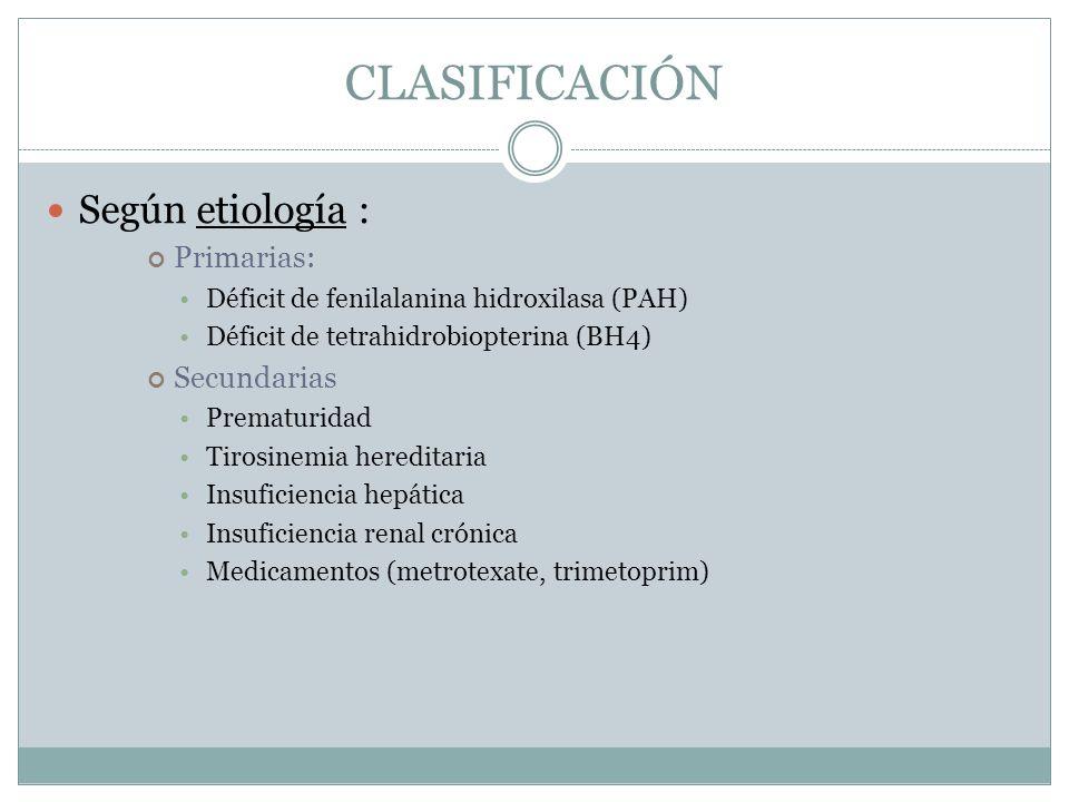 CLASIFICACIÓN Según etiología : Primarias: Déficit de fenilalanina hidroxilasa (PAH) Déficit de tetrahidrobiopterina (BH4) Secundarias Prematuridad Ti