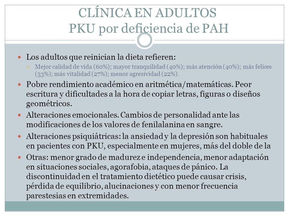 CLÍNICA EN ADULTOS PKU por deficiencia de PAH Los adultos que reinician la dieta refieren: Mejor calidad de vida (60%); mayor tranquilidad (40%); más atención (40%); más felices (33%); más vitalidad (27%); menor agresividad (22%).