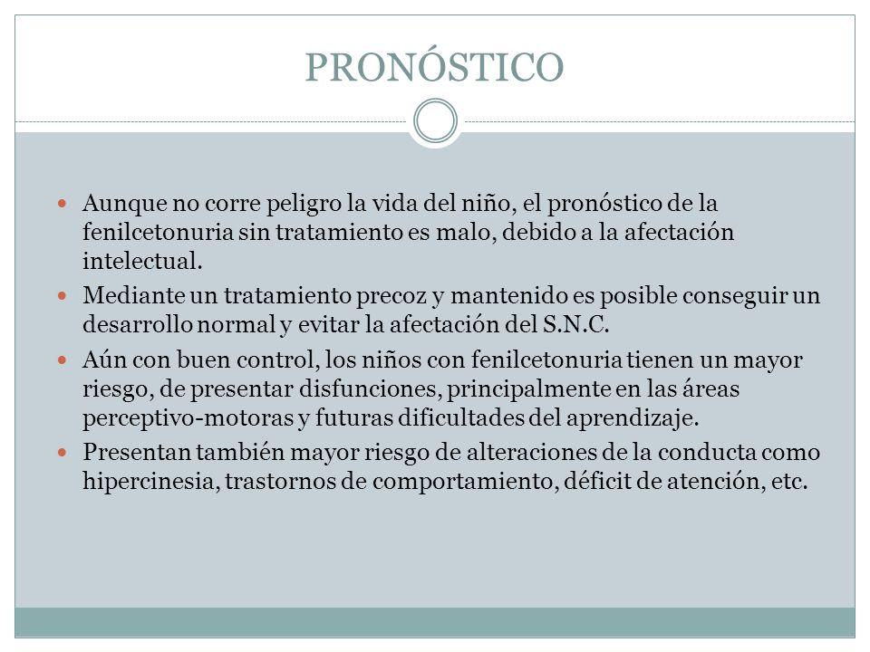 PRONÓSTICO Aunque no corre peligro la vida del niño, el pronóstico de la fenilcetonuria sin tratamiento es malo, debido a la afectación intelectual. M