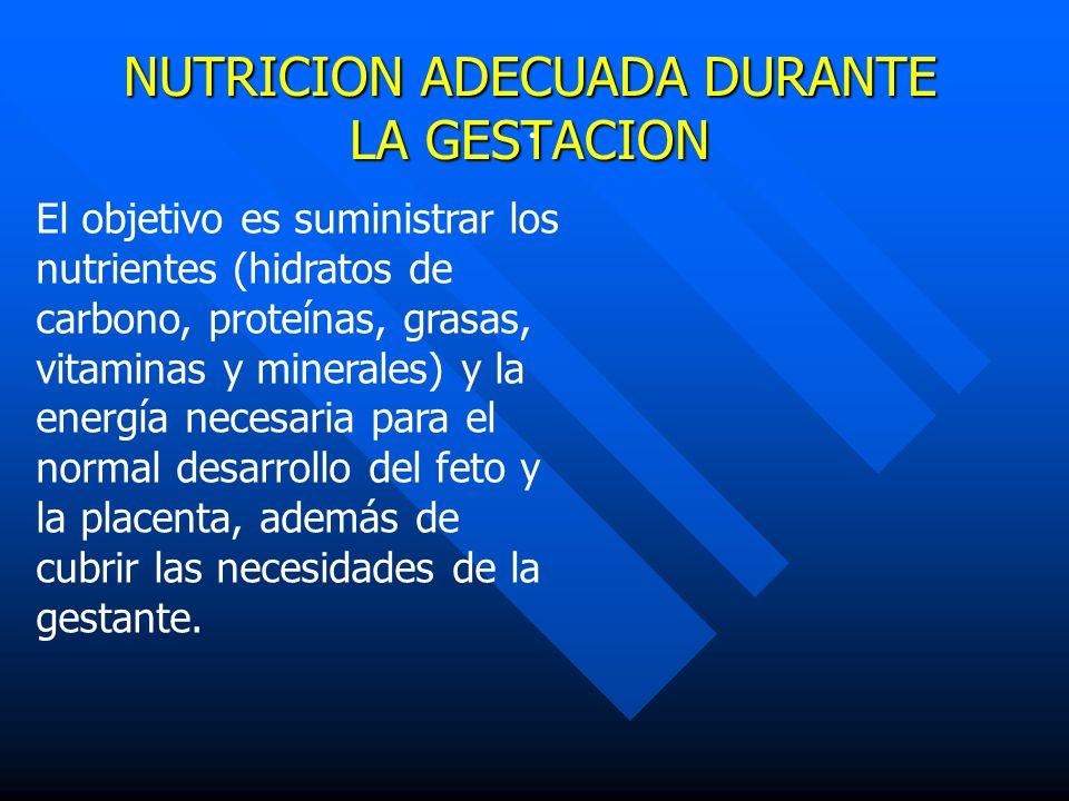NUTRICION ADECUADA DURANTE LA GESTACION. El objetivo es suministrar los nutrientes (hidratos de carbono, proteínas, grasas, vitaminas y minerales) y l