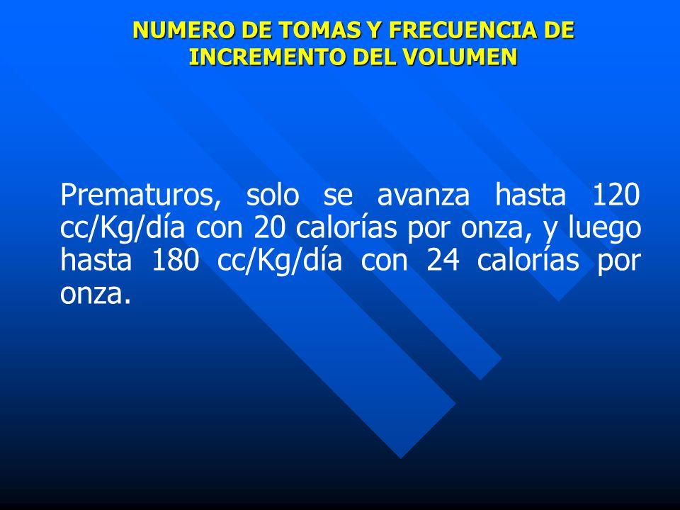 NUMERO DE TOMAS Y FRECUENCIA DE INCREMENTO DEL VOLUMEN Prematuros, solo se avanza hasta 120 cc/Kg/día con 20 calorías por onza, y luego hasta 180 cc/K