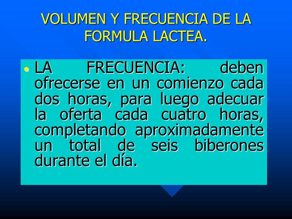 VOLUMEN Y FRECUENCIA DE LA FORMULA LACTEA. LA FRECUENCIA: deben ofrecerse en un comienzo cada dos horas, para luego adecuar la oferta cada cuatro hora