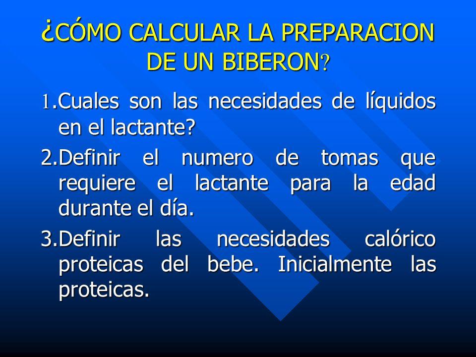 ¿ CÓMO CALCULAR LA PREPARACION DE UN BIBERON ? 1.Cuales son las necesidades de líquidos en el lactante? 2.Definir el numero de tomas que requiere el l