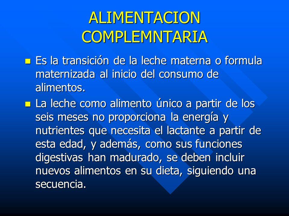 ALIMENTACION COMPLEMNTARIA Es la transición de la leche materna o formula maternizada al inicio del consumo de alimentos. Es la transición de la leche