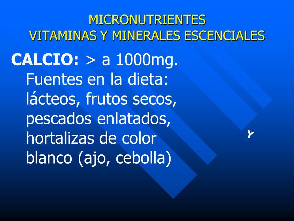 MICRONUTRIENTES VITAMINAS Y MINERALES ESCENCIALES Y CALCIO: > a 1000mg. Fuentes en la dieta: lácteos, frutos secos, pescados enlatados, hortalizas de