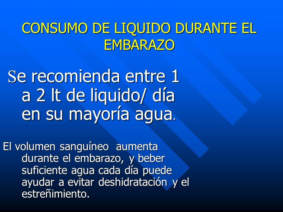 CONSUMO DE LIQUIDO DURANTE EL EMBARAZO S e recomienda entre 1 a 2 lt de liquido/ día en su mayoría agua. S e recomienda entre 1 a 2 lt de liquido/ día