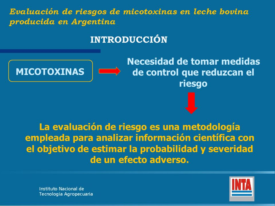 Desarrollar una evaluación cuantitativa de riesgo para micotoxinas en leche bovina producida en Argentina, con el propósito de generar una base científica para la toma de decisiones de manejo del riesgo y reducir los efectos de la micotoxinas sobre la salud animal y humana.