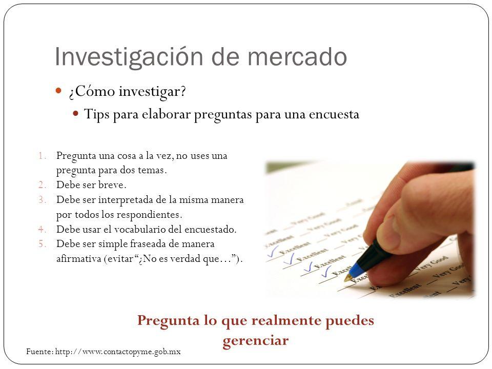 Investigación de mercado ¿Cómo investigar? Tips para elaborar preguntas para una encuesta 1.Pregunta una cosa a la vez, no uses una pregunta para dos