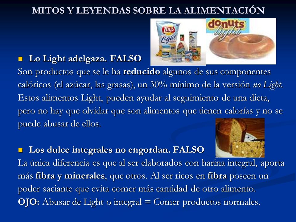 MITOS Y LEYENDAS SOBRE LA ALIMENTACIÓN Lo Light adelgaza. FALSO Lo Light adelgaza. FALSO Son productos que se le ha reducido algunos de sus componente