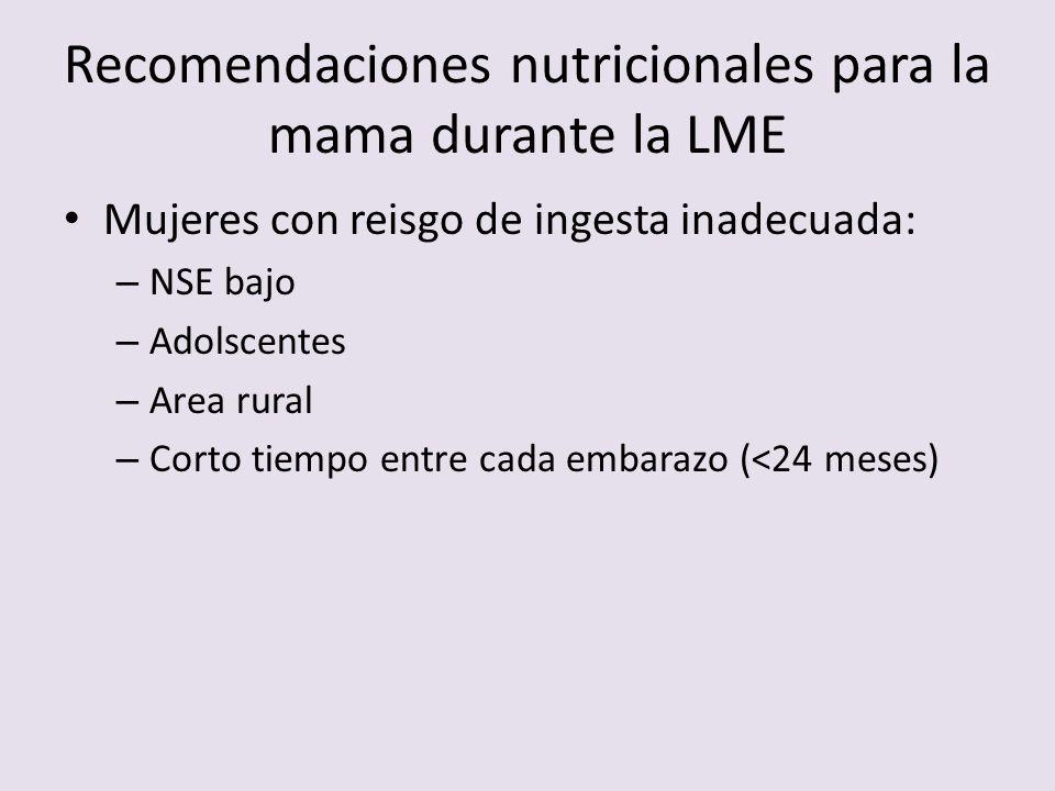 Recomendaciones nutricionales para la mama durante la LME Mujeres con reisgo de ingesta inadecuada: – NSE bajo – Adolscentes – Area rural – Corto tiem