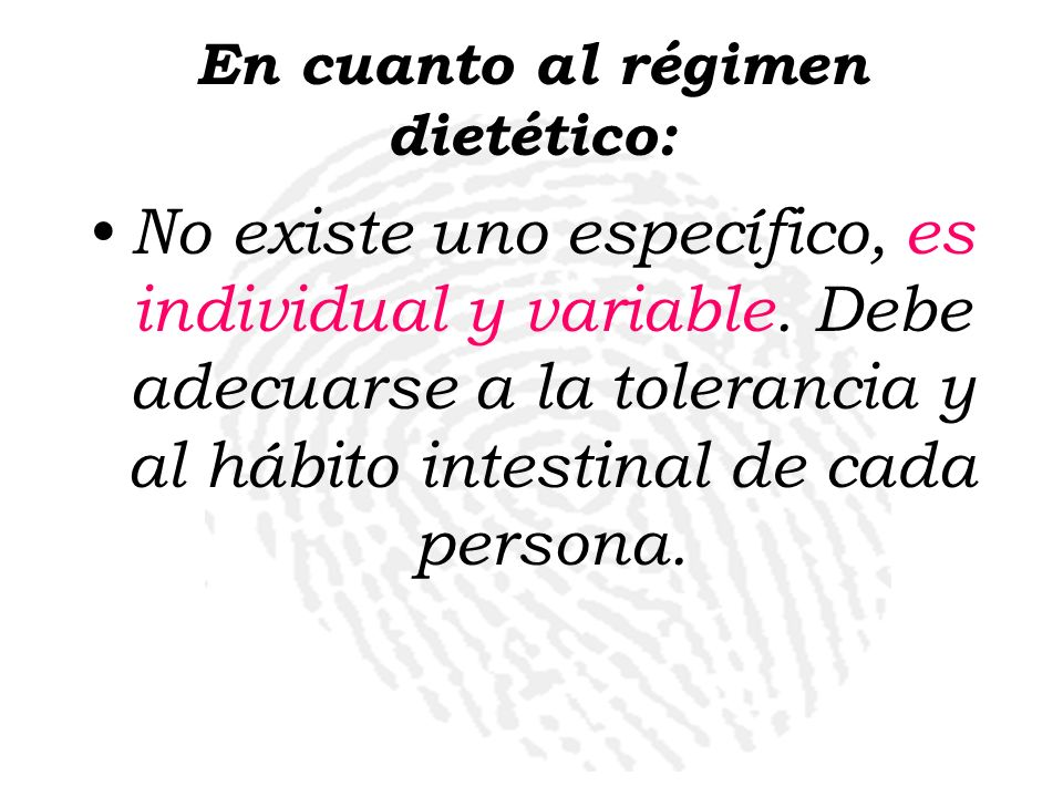 En cuanto al régimen dietético: No existe uno específico, es individual y variable. Debe adecuarse a la tolerancia y al hábito intestinal de cada pers
