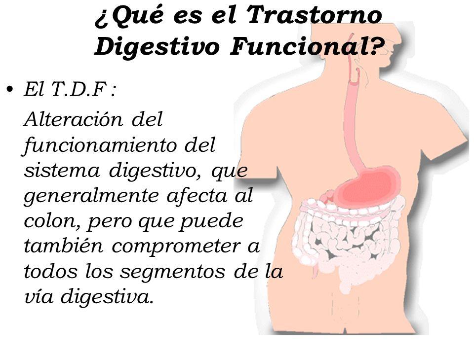 ¿ Qué es el Trastorno Digestivo Funcional? El T.D.F : Alteración del funcionamiento del sistema digestivo, que generalmente afecta al colon, pero que