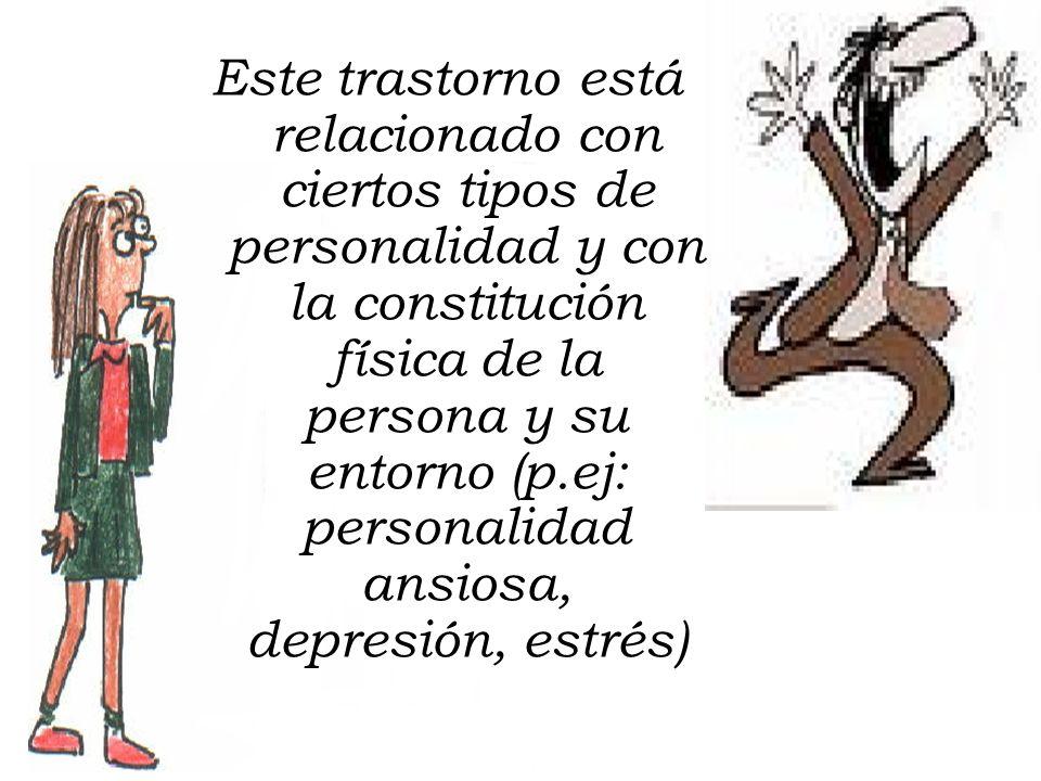 Este trastorno está relacionado con ciertos tipos de personalidad y con la constitución física de la persona y su entorno (p.ej: personalidad ansiosa,