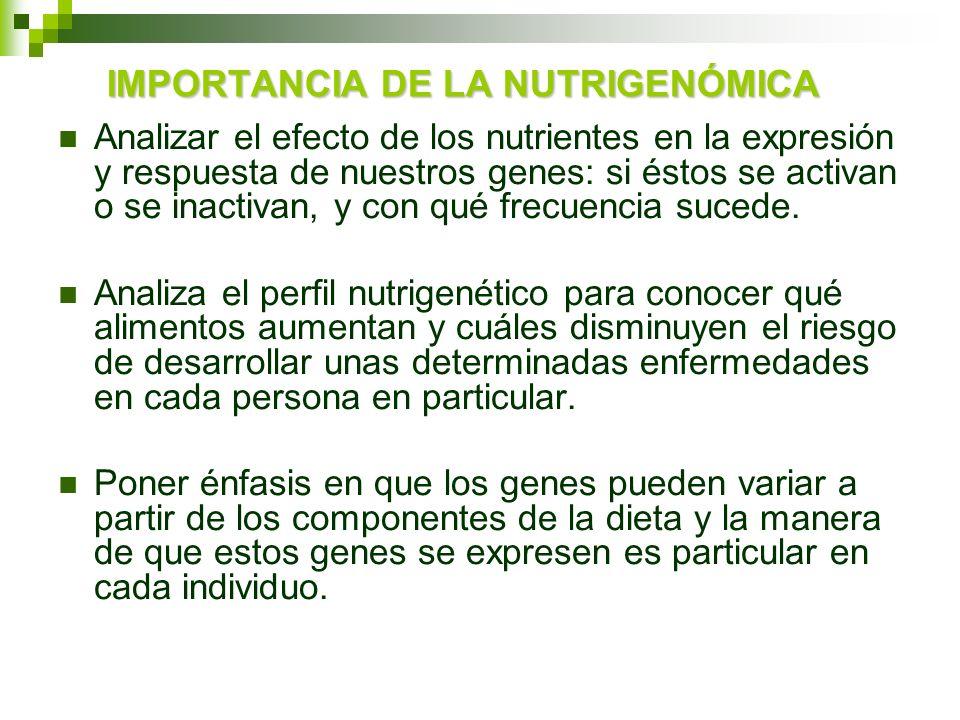 IMPORTANCIA DE LA NUTRIGENÓMICA Analizar el efecto de los nutrientes en la expresión y respuesta de nuestros genes: si éstos se activan o se inactivan