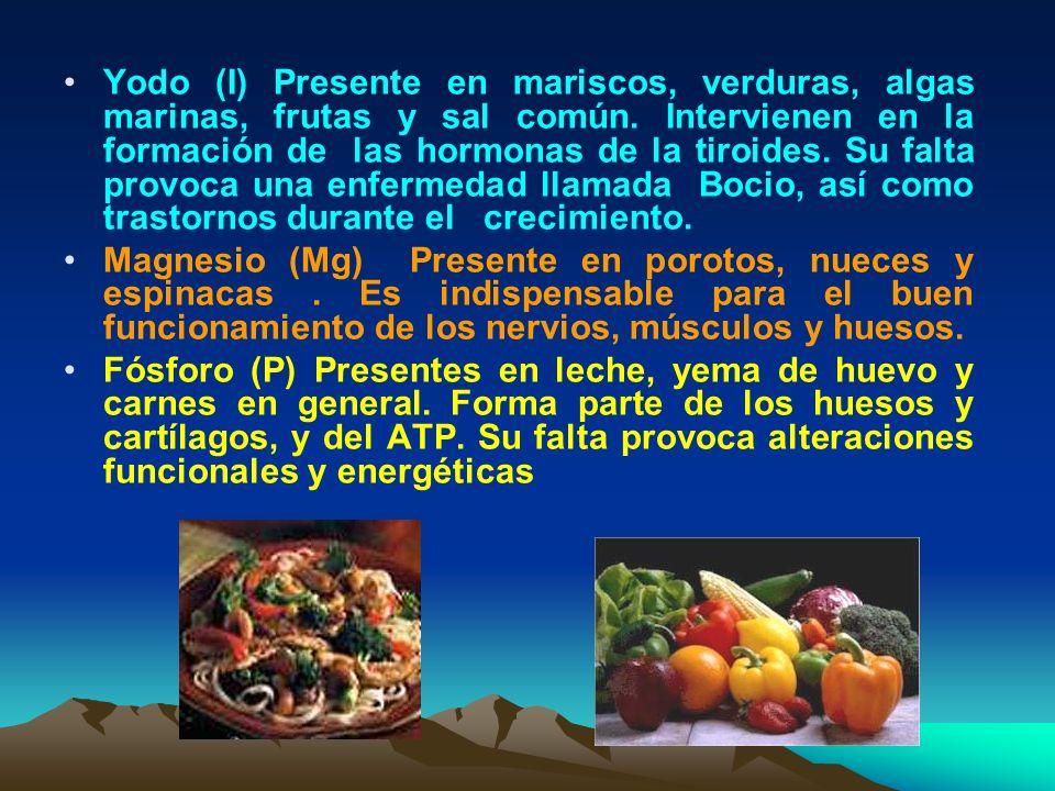Yodo (I) Presente en mariscos, verduras, algas marinas, frutas y sal común. Intervienen en la formación de las hormonas de la tiroides. Su falta provo