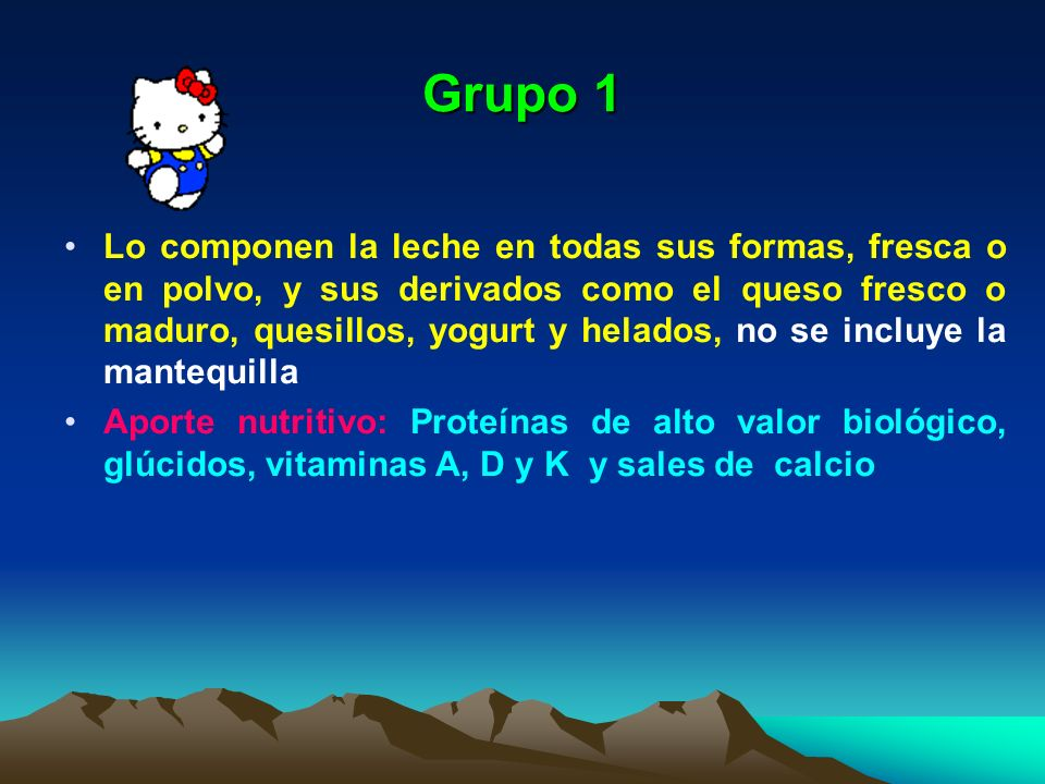 Grupo 1 Lo componen la leche en todas sus formas, fresca o en polvo, y sus derivados como el queso fresco o maduro, quesillos, yogurt y helados, no se