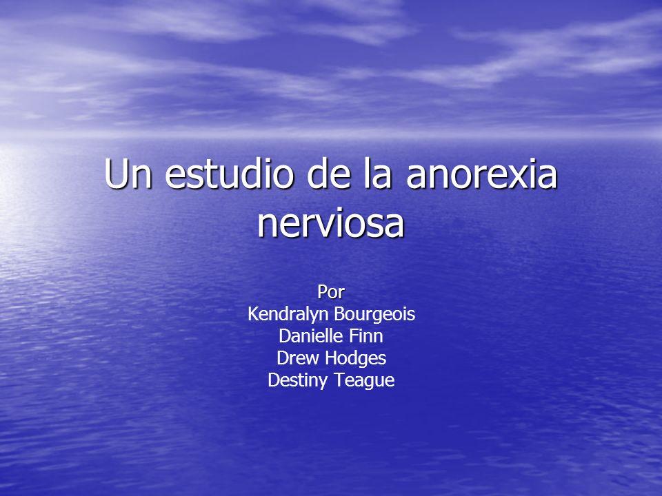 Un estudio de la anorexia nerviosa Por Kendralyn Bourgeois Danielle Finn Drew Hodges Destiny Teague