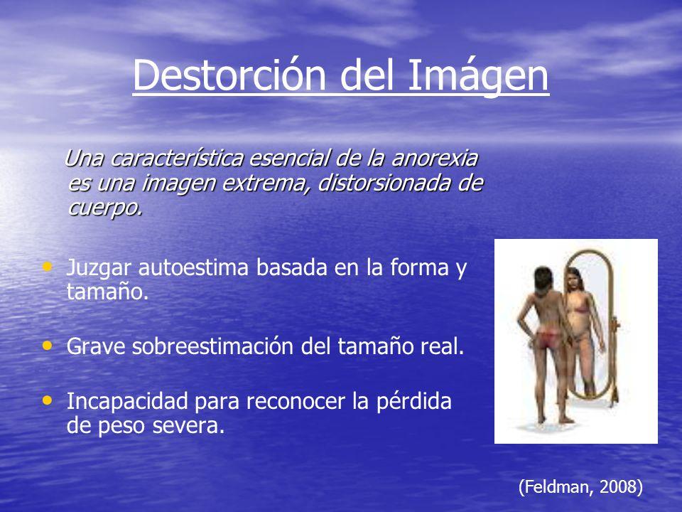 Destorción del Imágen Una característica esencial de la anorexia es una imagen extrema, distorsionada de cuerpo. Una característica esencial de la ano