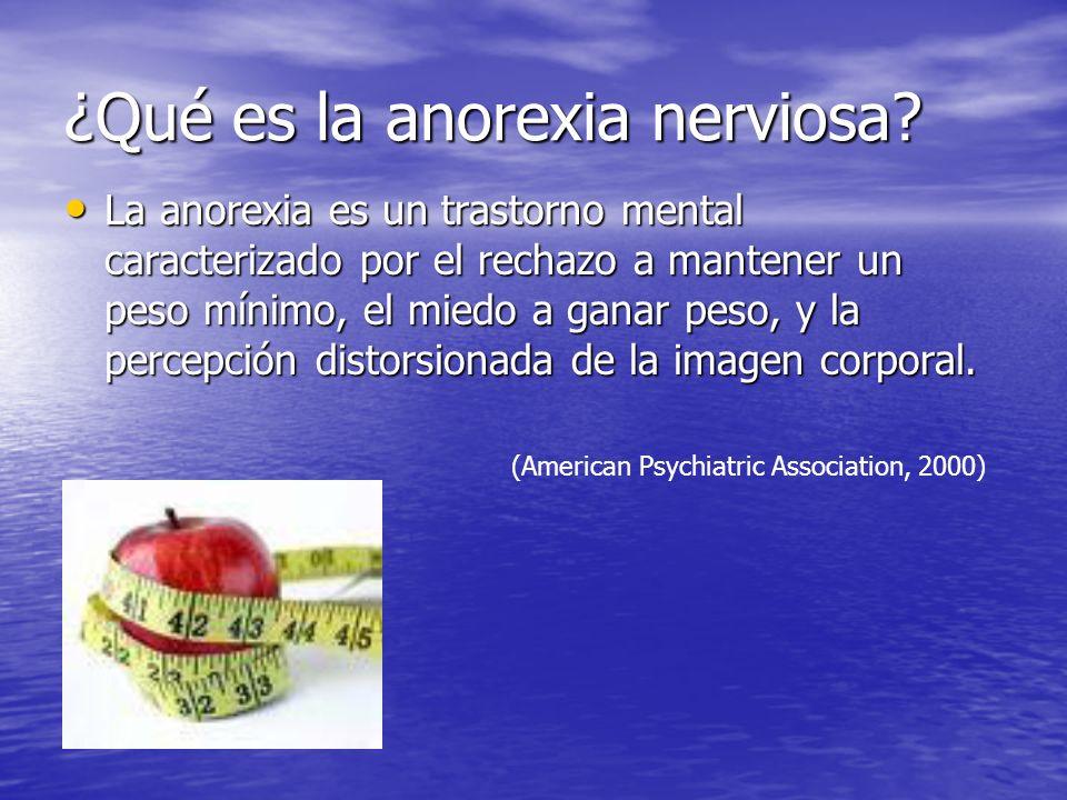 ¿Qué es la anorexia nerviosa? La anorexia es un trastorno mental caracterizado por el rechazo a mantener un peso mínimo, el miedo a ganar peso, y la p
