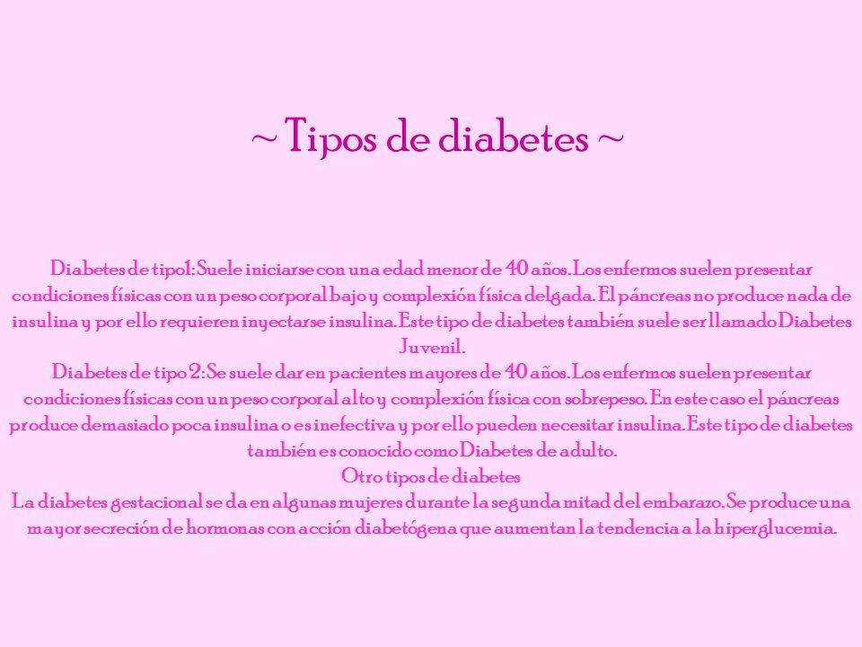 Diabetes de tipo1: Suele iniciarse con una edad menor de 40 años. Los enfermos suelen presentar condiciones físicas con un peso corporal bajo y comple