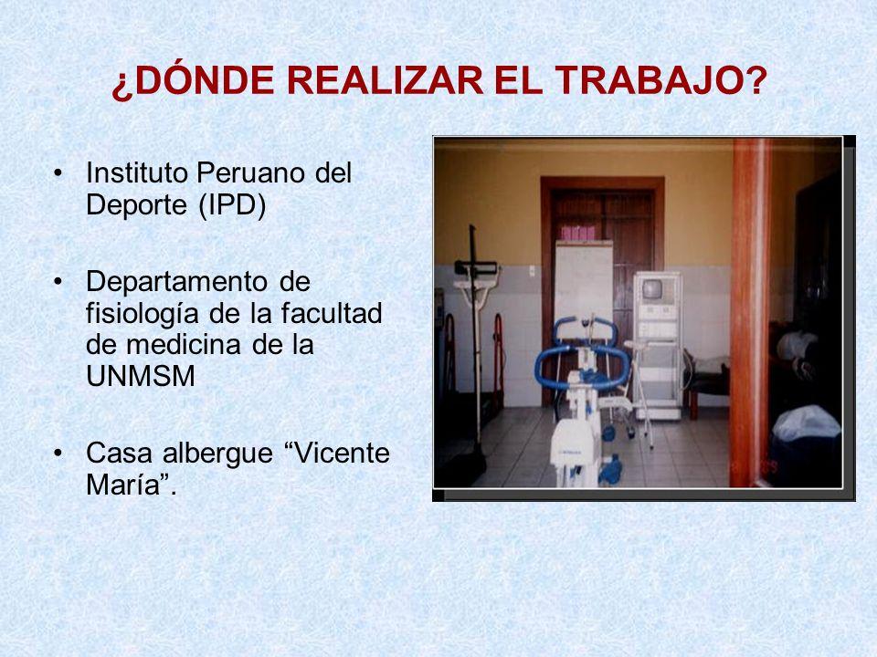 ¿DÓNDE REALIZAR EL TRABAJO? Instituto Peruano del Deporte (IPD) Departamento de fisiología de la facultad de medicina de la UNMSM Casa albergue Vicent