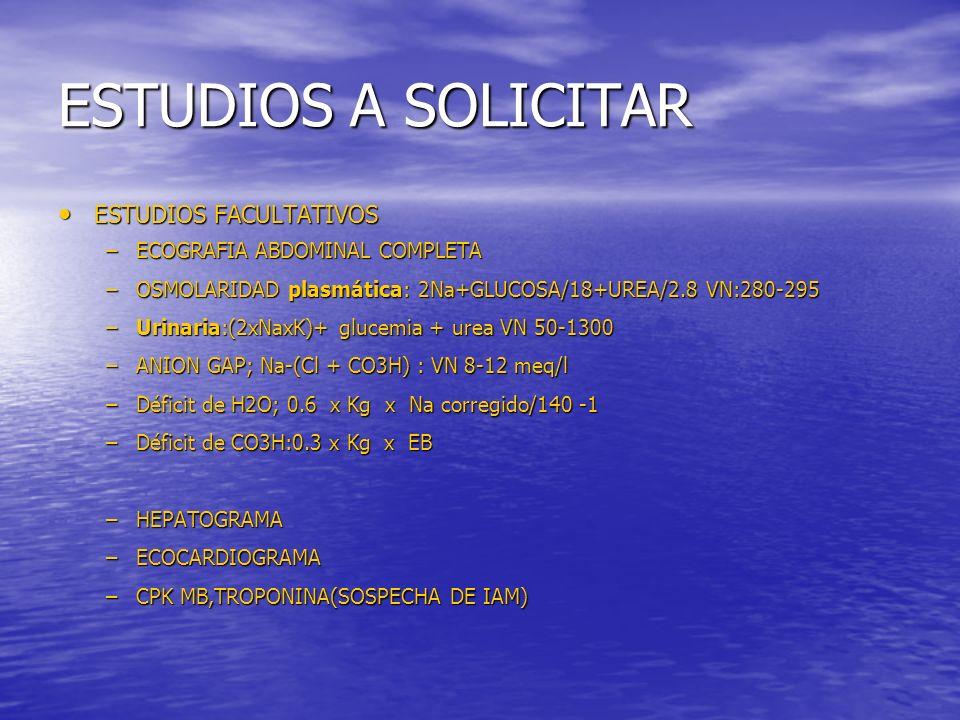 ESTUDIOS A SOLICITAR ESTUDIOS FACULTATIVOS ESTUDIOS FACULTATIVOS –ECOGRAFIA ABDOMINAL COMPLETA –OSMOLARIDAD plasmática: 2Na+GLUCOSA/18+UREA/2.8 VN:280-295 –Urinaria:(2xNaxK)+ glucemia + urea VN 50-1300 –ANION GAP; Na-(Cl + CO3H) : VN 8-12 meq/l –Déficit de H2O; 0.6 x Kg x Na corregido/140 -1 –Déficit de CO3H:0.3 x Kg x EB –HEPATOGRAMA –ECOCARDIOGRAMA –CPK MB,TROPONINA(SOSPECHA DE IAM)