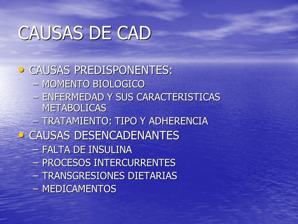 CAUSAS DE CAD CAUSAS PREDISPONENTES: CAUSAS PREDISPONENTES: –MOMENTO BIOLOGICO –ENFERMEDAD Y SUS CARACTERISTICAS METABOLICAS –TRATAMIENTO: TIPO Y ADHERENCIA CAUSAS DESENCADENANTES CAUSAS DESENCADENANTES –FALTA DE INSULINA –PROCESOS INTERCURRENTES –TRANSGRESIONES DIETARIAS –MEDICAMENTOS