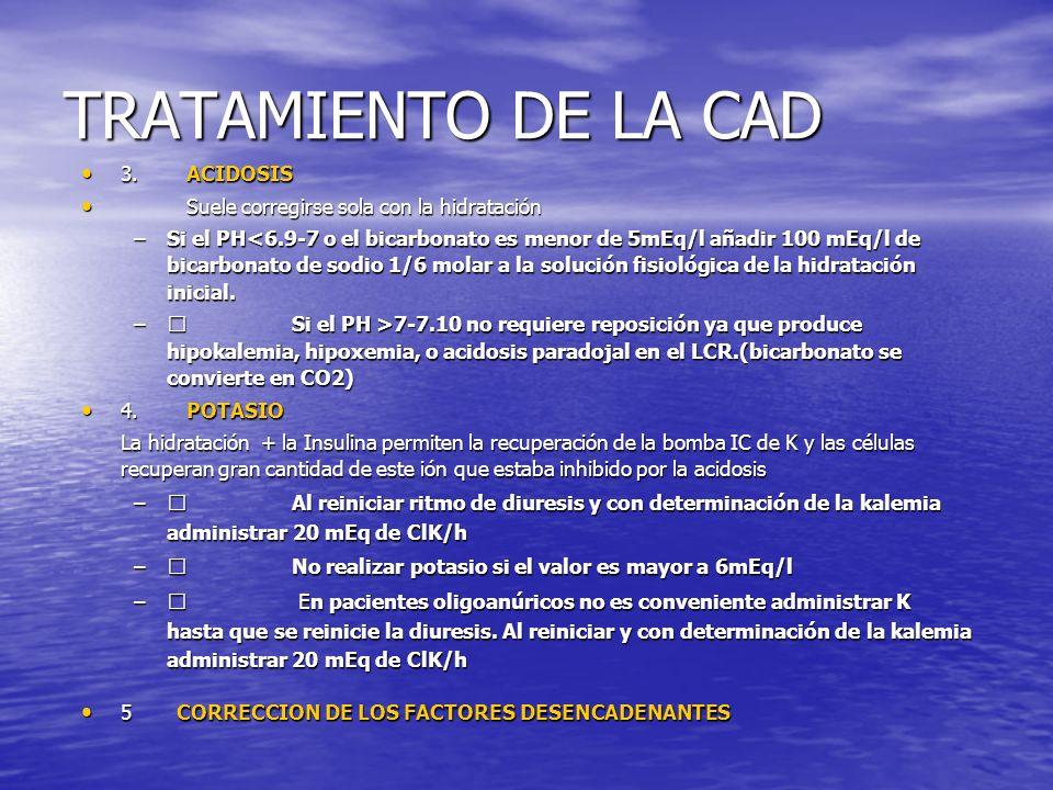 TRATAMIENTO DE LA CAD 3.ACIDOSIS 3.ACIDOSIS Suele corregirse sola con la hidratación Suele corregirse sola con la hidratación –Si el PH<6.9-7 o el bic