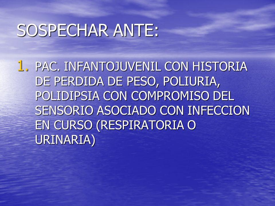 SOSPECHAR ANTE: 1. PAC. INFANTOJUVENIL CON HISTORIA DE PERDIDA DE PESO, POLIURIA, POLIDIPSIA CON COMPROMISO DEL SENSORIO ASOCIADO CON INFECCION EN CUR