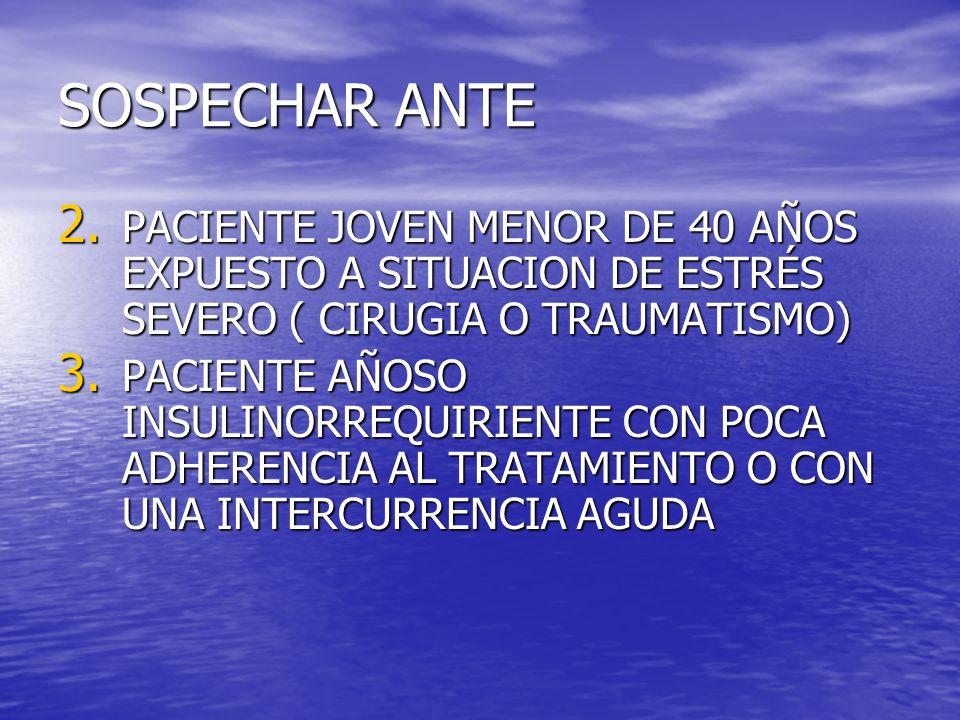 SOSPECHAR ANTE 2. PACIENTE JOVEN MENOR DE 40 AÑOS EXPUESTO A SITUACION DE ESTRÉS SEVERO ( CIRUGIA O TRAUMATISMO) 3. PACIENTE AÑOSO INSULINORREQUIRIENT