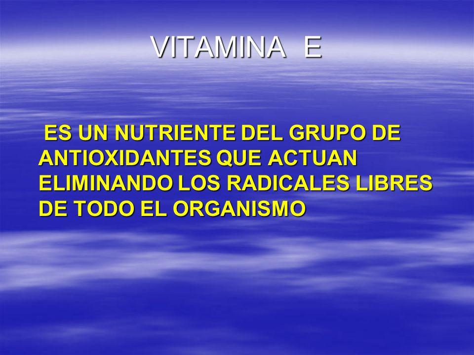 VITAMINA E ES UN NUTRIENTE DEL GRUPO DE ANTIOXIDANTES QUE ACTUAN ELIMINANDO LOS RADICALES LIBRES DE TODO EL ORGANISMO ES UN NUTRIENTE DEL GRUPO DE ANT