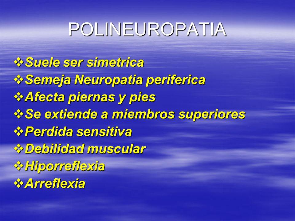 POLINEUROPATIA Suele ser simetrica Suele ser simetrica Semeja Neuropatia periferica Semeja Neuropatia periferica Afecta piernas y pies Afecta piernas