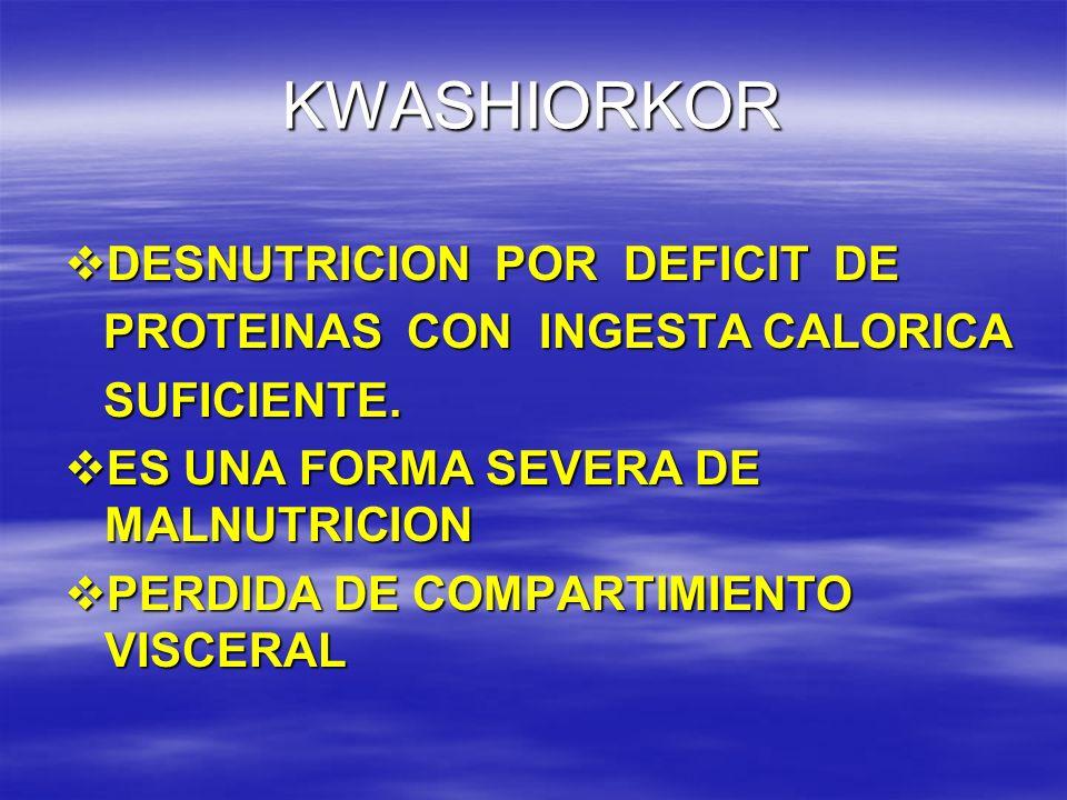 KWASHIORKOR DESNUTRICION POR DEFICIT DE DESNUTRICION POR DEFICIT DE PROTEINAS CON INGESTA CALORICA PROTEINAS CON INGESTA CALORICA SUFICIENTE. SUFICIEN