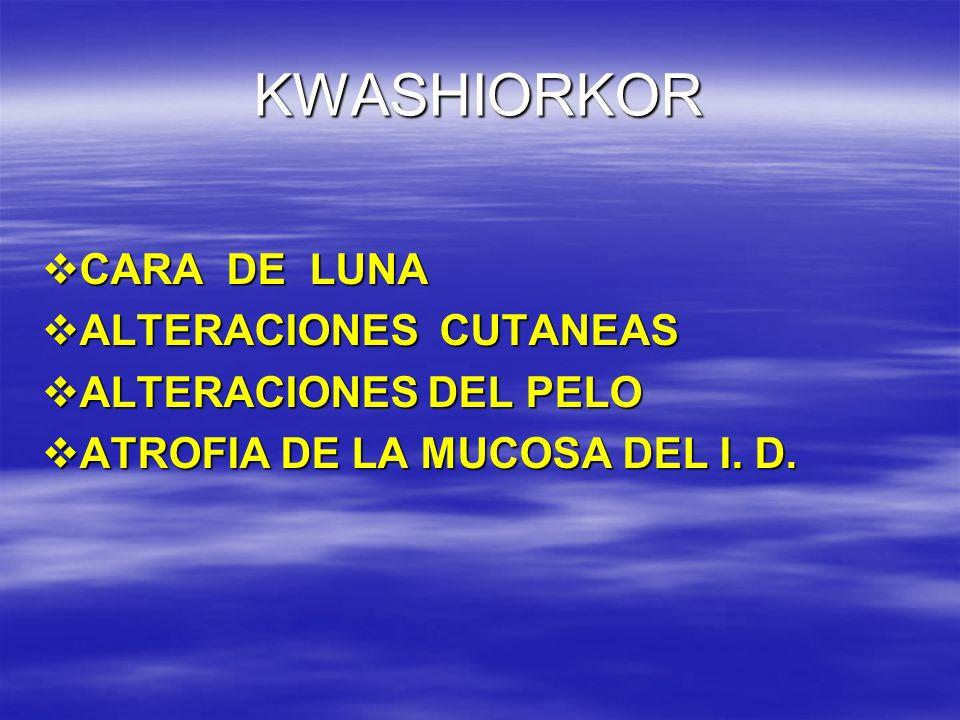 KWASHIORKOR CARA DE LUNA CARA DE LUNA ALTERACIONES CUTANEAS ALTERACIONES CUTANEAS ALTERACIONES DEL PELO ALTERACIONES DEL PELO ATROFIA DE LA MUCOSA DEL
